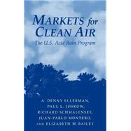 Markets for Clean Air: The U.S. Acid Rain Program by A. Denny Ellerman , Paul L. Joskow , Richard Schmalensee , Juan-Pablo Montero , Elizabeth M. Bailey, 9780521660839