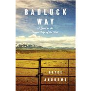 Badluck Way A Year on the Ragged Edge of the West by Andrews, Bryce, 9781476710839