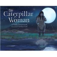 The Caterpillar Woman by Gan, Carolyn; Sammurtok, Nadia, 9781772270839