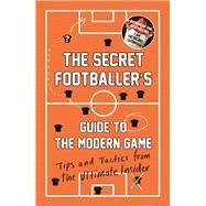 The Secret Footballer's Guide to the Modern Game Tips and Tactics from the Ultimate Insider by Footballer, Secret, 9781783350841