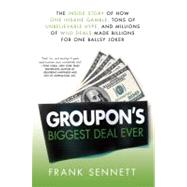 Groupon's Biggest Deal Ever The Inside Story of How One Insane Gamble, Tons of Unbelievable Hype, and Millions of Wild Deals Made Billions for One Ballsy Joker