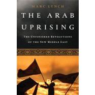 The Arab Uprising: The Unfinished Revolutions of the New Middle East by Lynch, Marc, 9781610390842
