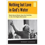 Nothing but Love in God's Water: Black Sacred Music from the Civil War to the Civil Rights Movement by Darden, Robert, 9780271050843