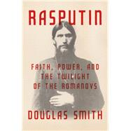 Rasputin Faith, Power, and the Twilight of the Romanovs by Smith, Douglas, 9780374240844