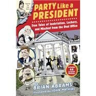 Party Like a President: True Tales of Inebriation, Lechery, and Mischief from the Oval Office by Mathias, John; Abrams, Brian, 9780761180845