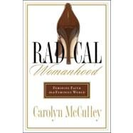 Radical Womanhood Feminine Faith in a Feminist World by McCulley, Carolyn, 9780802450845