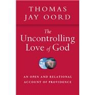The Uncontrolling Love of God by Oord, Thomas Jay, 9780830840847
