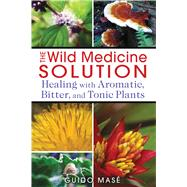 The Wild Medicine Solution: Healing With Aromatic, Bitter, and Tonic Plants by Mase, Guido, 9781620550847