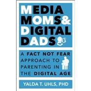 Media Moms & Digital Dads: A Fact-not-fear Approach to Parenting in the Digital Age by Uhls, Yalda, 9781629560847