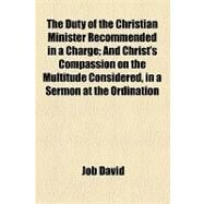 The Duty of the Christian Minister Recommended in a Charge: And Christ's Compassion on the Multitude Considered in a Sermon at the Ordination of S. Evans the Charge by J. David the Sermon by J. Toulmin by David, Job; Russell, William Howard, 9781154440850