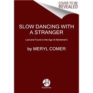 Slow Dancing With a Stranger: Lost and Found in the Age of Alzheimer's by Comer, Meryl, 9780062130853