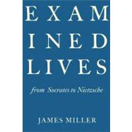 Examined Lives From Socrates to Nietzsche by Miller, James, 9780374150853