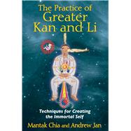 The Practice of Greater Kan and Li: Techniques for Creating the Immortal Self by Chia, Mantak, 9781620550854