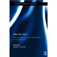 After the Crisis: Anthropological Thought, Neoliberalism and the Aftermath by Carrier; James G., 9781138100855