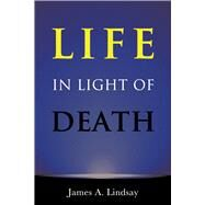Life in Light of Death by Lindsay, James A., 9781634310864