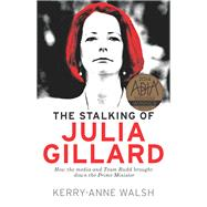 The Stalking of Julia Gillard by Walsh, Kerry-anne, 9781760110864