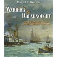 Warrior to Dreadnought: Warship Design and Development, 1860-1905 by Brown, David K., 9781848320864