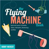 The Flying Machine Book; Build and Launch 35 Rockets, Gliders, Helicopters, Boomerangs, and More by Unknown, 9781613740866