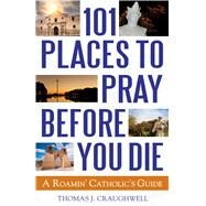 101 Places to Pray Before You Die by Craughwell, Thomas J., 9781632530868