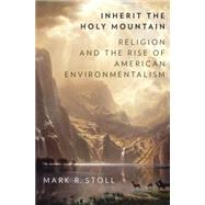 Inherit the Holy Mountain Religion and the Rise of American Environmentalism by Stoll, Mark, 9780190230869