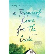 A Fireproof Home for the Bride A Novel by Scheibe, Amy, 9781250070869