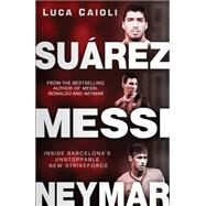 Suárez, Messi, Neymar Inside Barcelona's Unstoppable Strikeforce by Caioli, Luca, 9781906850869