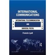 International Communications: The International Telecommunication Union and the Universal Postal Union by Lyall,Francis, 9781138260870