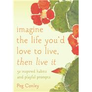 Imagine the Life You'd Love to Live, Then Live It 52 Inspired Habits and Playful Prompts by Conley, Peg; Shannon, Maggie Oman, 9781936740871