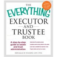 The Everything Executor and Trustee Book: A Step-by-step Guide to Estate and Trust Administration by Wilson, Douglas D., 9781440570872
