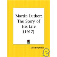 Martin Luther: The Story of His Life 1917 by Singmaster, Elsie, 9780766150874