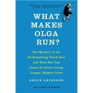 What Makes Olga Run? The Mystery of the 90-Something Track Star and What She Can Teach Us About Living Longer, Happier Lives by Grierson, Bruce, 9781250060877