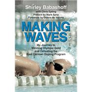 Making Waves My Journey to Winning Olympic Gold and Defeating the East German Doping Program by Babashoff, Shirley; Epting, Chris; de Varona, Donna; Spitz, Mark, 9781595800879