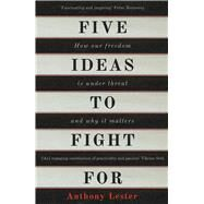 Five Ideas to Fight For How Our Freedom Is Under Threat and Why It Matters by Lester, Anthony, 9781786070883