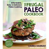 The Frugal Paleo Cookbook Affordable, Easy & Delicious Paleo Cooking by Hannah, Ciarra; Joulwan, Melissa, 9781624140884