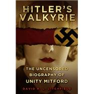 Hitler's Valkyrie: The Uncensored Biography of Unity Mitford by Litchfield, David R. L., 9780750960885