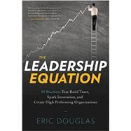 The Leadership Equation: 10 Practices That Build Trust, Spark Innovation, and Create High-Performing Organizations by Douglas, Eric, 9781626340886