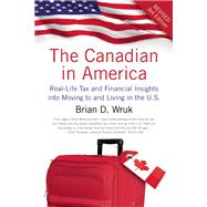 The Canadian in America Real-Life Tax and Financial Insights into Moving to and Living in the U.S. by Wruk, Brian D, 9781770410886