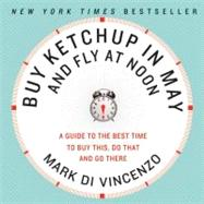 Buy Ketchup in May and Fly at Noon : A Guide to the Best Time to Buy This, Do That and Go There by Di Vincenzo, Mark, 9780061730887