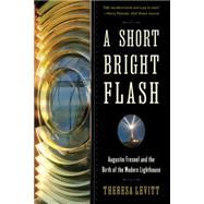 A Short Bright Flash: Augustin Fresnel and the Birth of the Modern Lighthouse by Levitt, Theresa, 9780393350890