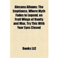 Alesana Albums : The Emptiness, Where Myth Fades to Legend, on Frail Wings of Vanity and Wax, Try This with Your Eyes Closed by , 9781158300891