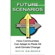 Future Scenarios : How Communities Can Adapt to Peak Oil and Climate Change by Holmgren, David, 9781603580892