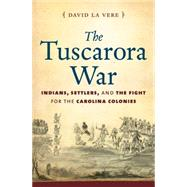 The Tuscarora War: Indians, Settlers, and the Fight for the Carolina Colonies by LA Vere, David, 9781469610900
