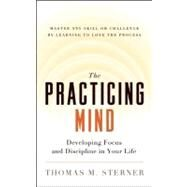 The Practicing Mind Developing Focus and Discipline in Your Life ? Master Any Skill or Challenge by Learning to Love the Process by Sterner, Thomas M., 9781608680900