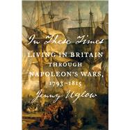 In These Times Living in Britain Through Napoleon's Wars, 1793-1815 by Uglow, Jenny, 9780374280901