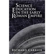 Science Education in the Early Roman Empire by Carrier, Richard, 9781634310901