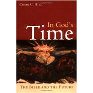 In God's Time : The Bible and the Future by Hill, Craig C., 9780802860903