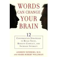 Words Can Change Your Brain : 12 Conversation Strategies to Build Trust, Resolve Conflict, and Increase Intimacy by Newberg, Andrew; Waldman, Mark Robert, 9781594630903