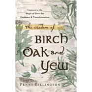 The Wisdom of Birch, Oak, and Yew: Connect to the Magic of Trees for Guidance & Transformation by Billington, Penny, 9780738740904