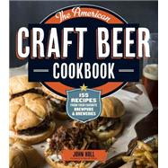 American Craft Beer Cookbook : Breakfast to Barbecue: 150 Recipes from Your Favorite Brewers by Holl, John, 9781612120904