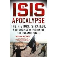 The ISIS Apocalypse The History, Strategy, and Doomsday Vision of the Islamic State by McCants, William, 9781250080905